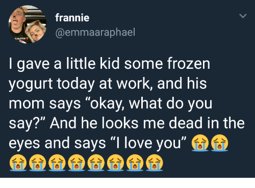 "Frozen, Love, and Work: frannie  @emmaaraphael  MUFFIN  I gave a little kid some frozen  yogurt today at work, and his  mom says ""okay, what do you  say?"" And he looks me dead in the  eyes and says ""I love you"