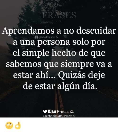 Facebook, Persona, and Simple: FRASES  Aprendam  os a no descuidar  f@MisFrasesok  a una persona solo poir  el simple hecho de que  sabemos que siempre va a  estar ahí... Quizás deje  de estar algún día  Facebook/MisFrasesOk 🙄👌