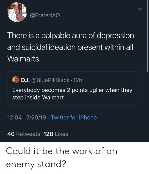 palpable: @FraterlAO  There is a palpable aura of depression  and suicidal ideation present within all  Walmarts.  DJ. @BluePillBlack 12h  Everybody becomes 2 points uglier when they  step inside Walmart  12:04 7/20/19 Twitter for iPhone  40 Retweets 128 Likes Could it be the work of an enemy stand?