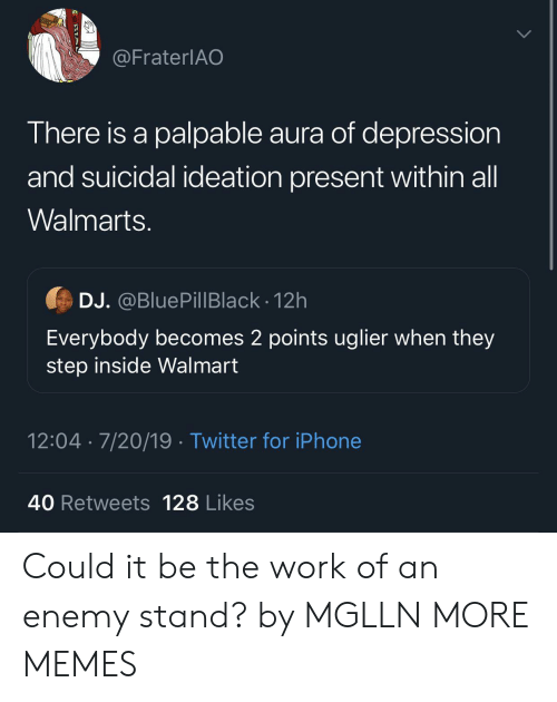 palpable: @FraterlAO  There is a palpable aura of depression  and suicidal ideation present within all  Walmarts.  DJ. @BluePillBlack - 12h  Everybody becomes 2 points uglier when they  step inside Walmart  12:04 7/20/19 Twitter for iPhone  40 Retweets 128 Likes Could it be the work of an enemy stand? by MGLLN MORE MEMES