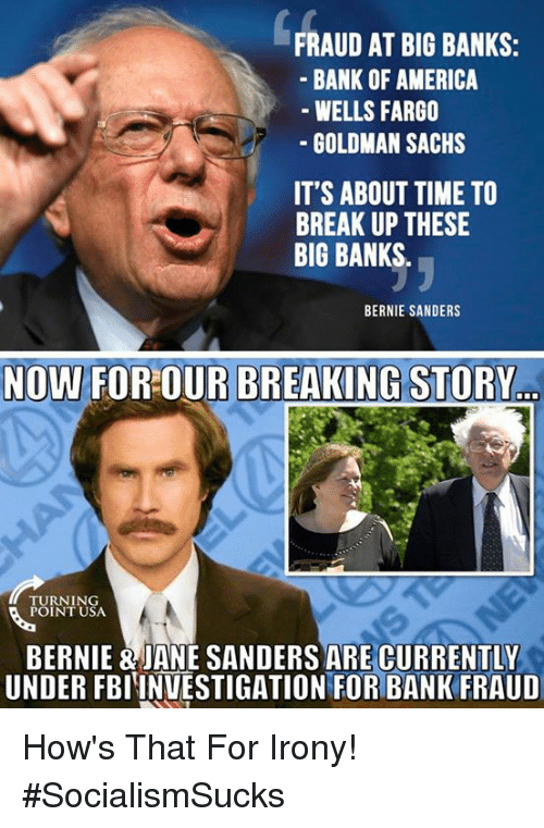 America, Bernie Sanders, and Memes: FRAUD AT BIG BANKS:  BANK OF AMERICA  GOLDMAN SACHS  IT'S ABOUT TIME TO  WELLS FARG0  BREAK UP THESE  BIG BANKS  BERNIE SANDERS  NOW FOROUR BREAKING STORY  URNIN  POINT USA  BERNIE & JANE SANDERS ARE CURRENTLY  UNDER FBIINUESTIGATION FOR BANK FRAUD How's That For Irony! #SocialismSucks