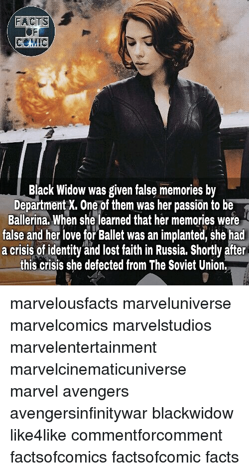 Facts, Love, and Memes: FRCTS  COMIC  Black Widow was given false memories by  Department X. One of them was her passion to be  Ballerina. When she learned that her memories were  false and her love for Ballet was an implanted, she had  a crisis of identity and lost faith in Russia. Shortly after  this crisis she defected from The Soviet Union. marvelousfacts marveluniverse marvelcomics marvelstudios marvelentertainment marvelcinematicuniverse marvel avengers avengersinfinitywar blackwidow like4like commentforcomment factsofcomics factsofcomic facts