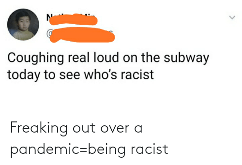 freaking: Freaking out over a pandemic=being racist