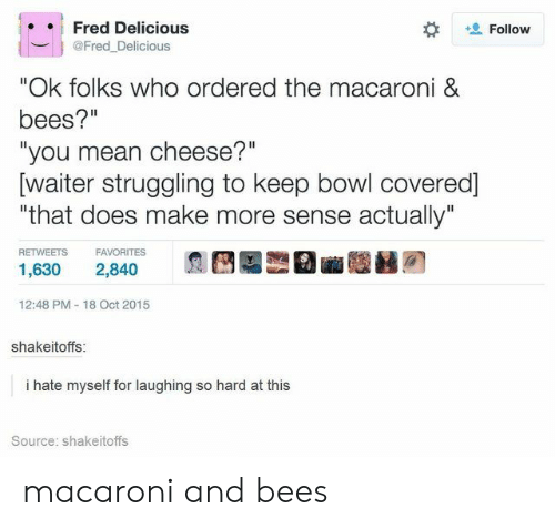"""Mean, Bees, and Bowl: Fred Delicious  Follow  @Fred_Delicious  """"Ok folks who ordered the macaroni &  bees?""""  """"you mean cheese?""""  [waiter struggling to keep bowl covered]  """"that does make more sense actually""""  RETWEETS  FAVORITES  1,630  2,840  12:48 PM 18 Oct 2015  shakeitoffs:  i hate myself for laughing so hard at this  Source: shakeitoffs macaroni and bees"""