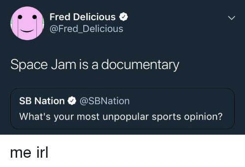 Space Jam: Fred Delicious  @Fred_Delicious  Space Jam is a documentary  SB Nation @SBNation  What's your most unpopular sports opinion? me irl