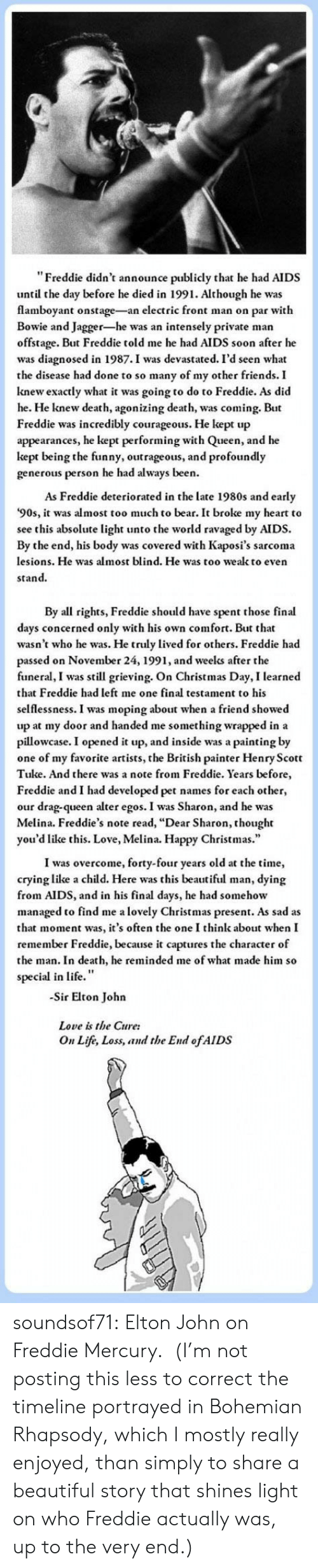"Courageous: ""Freddie didn't announce publicly that he had AIDS  until the day before he died in 1991. Although he was  flamboyant onstage-an electric front man on par with  Bowie and Jagger-he was an intensely private man  offstage. But Freddie told me he had AIDS soon after he  was diagnosed in 1987.I was devastated. I'd seen what  the disease had done to so many of my other friends. I  knew exactly what it was going to do to Freddie. As did  he. He knew death, agonizing death, was coming. But  Freddie was incredibly courageous. He kept up  appearances, he kept performing with Queen, and he  kept being the funny, outrageous, and profoundly  generous person he had always been.  As Freddie deteriorated in the late 1980s and early  '90s, it was almost too much to bear. It broke my heart to  see this absolute light unto the world ravaged by AIDS.  By the end, his body was covered with Kaposi's sarcoma  lesions. He was almost blind. He was too wealk to even  stand.   By all rights, Freddie should have spent those final  days concerned only with his own comfort. But that  wasn't who he was. He truly lived for others. Freddie had  passed on November 24, 1991, and weelks after the  funeral, I was still grieving. On Christmas Day, I learned  that Freddie had left me one final testament to his  selflessness. I was moping about when a friend showed  up at my door and handed me something wrapped in a  pillowcase. I opened it up, and inside was a painting by  one of my favorite artists, the British painter Henry Scott  Tuke. And there was a note from Freddie. Years before  Freddie and I had developed pet names for each other,  our drag-queen alter egos. I was Sharon, and he was  Melina. Freddie's note read, ""Dear Sharon, thought  you'd like this. Love, Melina. Happy Christmas.""  I was overcome, forty-four years old at the time,  crying like a child. Here was this beautiful man, dying  from AIDS, and in his final days, he had somehow  managed to find me a lovely Christmas present. As sad as  that moment was, it's often the one I think about when I  remember Freddie, because it captures the character of  the man. In death, he reminded me of what made him so  special in life.""  -Sir Elton John  Love is the Cure:  On Life, Loss, and the End ofAIDS soundsof71:  Elton John on Freddie Mercury.  (I'm not posting this less to correct the timeline portrayed in Bohemian Rhapsody, which I mostly really enjoyed, than simply to share a beautiful story that shines light on who Freddie actually was, up to the very end.)"