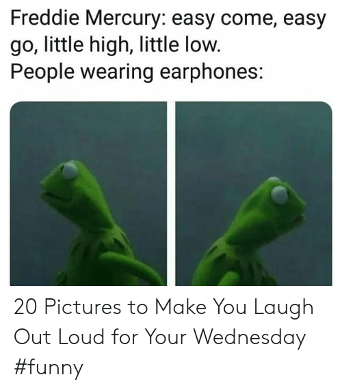 laugh out loud: Freddie Mercury: easy come, easy  go, little high, little low.  People wearing earphones: 20 Pictures to Make You Laugh Out Loud for Your Wednesday #funny