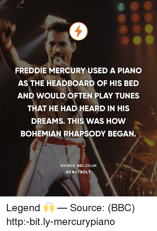 tunes: FREDDIE MERCURY USED A PIANO  AS THE HEADBOARD OF HIS BED  AND WOULD OFTEN PLAY TUNES  THAT HE HAD HEARD IN HIS  DREAMS. THIS WAS HOW  BOHEMIAN RHAPSODY BEGAN.  SOURCE: BBC.co.UK  @FACTBOLT Legend 🙌 — Source: (BBC) http:-bit.ly-mercurypiano