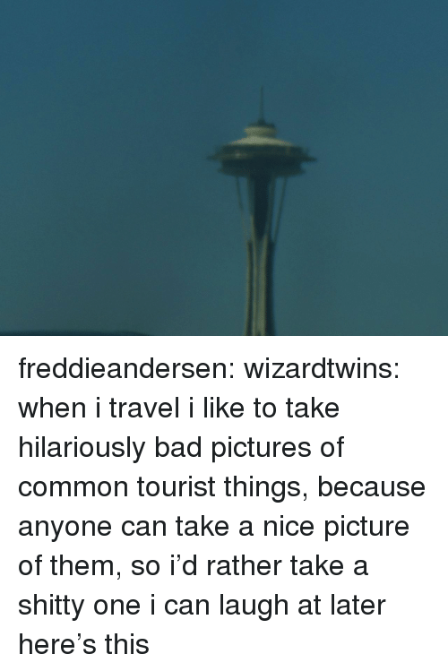 Nice Picture: freddieandersen: wizardtwins:  when i travel i like to take hilariously bad pictures of common tourist things, because anyone can take a nice picture of them, so i'd rather take a shitty one i can laugh at later here's this