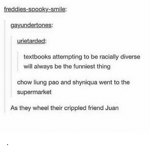 Smile, Spooky, and Friend: freddies-spooky-smile:  gayundertones:  urietarded:  textbooks attempting to be racially diverse  will always be the funniest thing  chow liung pao and shyniqua went to the  supermarket  As they wheel their crippled friend Juan .