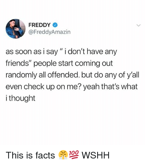 """What I Thought: FREDDY  @FreddyAmazin  as soon as i say"""" i don't have any  friends"""" people start coming out  randomly all offended. but do any of y'all  even check up on me? yeah that's what  i thought This is facts 😤💯 WSHH"""