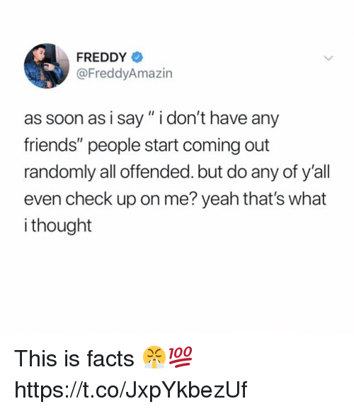 """What I Thought: FREDDY  @FreddyAmazin  as soon as i say"""" i don't have any  friends"""" people start coming out  randomly all offended. but do any of y'all  even check up on me? yeah that's what  i thought This is facts 😤💯 https://t.co/JxpYkbezUf"""