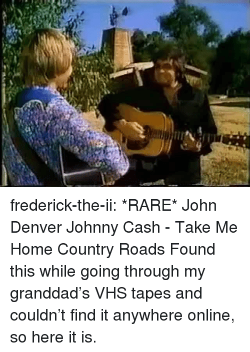 Johnny Cash: frederick-the-ii:  *RARE* John Denver  Johnny Cash - Take Me Home Country Roads Found this while going through my granddad's VHS tapes and couldn't find it anywhere online, so here it is.