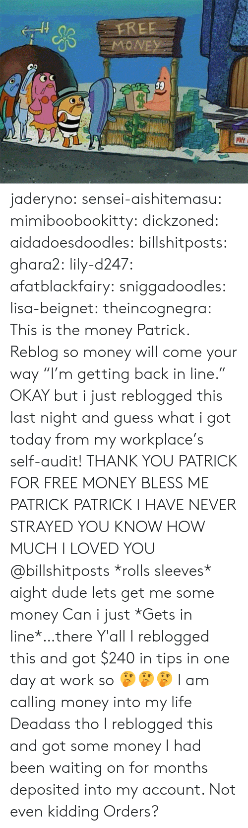 """Bless Me: FREE  19  PaY I jaderyno: sensei-aishitemasu:  mimiboobookitty:   dickzoned:  aidadoesdoodles:  billshitposts:  ghara2:  lily-d247:  afatblackfairy:  sniggadoodles:  lisa-beignet:  theincognegra:  This is the money Patrick. Reblog so money will come your way  """"I'm getting back in line.""""  OKAY but i just reblogged this last night and guess what i got today from my workplace's self-audit! THANK YOU PATRICK FOR FREE MONEY  BLESS ME PATRICK  PATRICK I HAVE NEVER STRAYED YOU KNOW HOW MUCH I LOVED YOU  @billshitposts  *rolls sleeves* aight dude lets get me some money  Can i just *Gets in line*…there  Y'all I reblogged this and got $240 in tips in one day at work so 🤔🤔🤔   I am calling money into my life   Deadass tho I reblogged this and got some money I had been waiting on for months deposited into my account. Not even kidding   Orders?"""