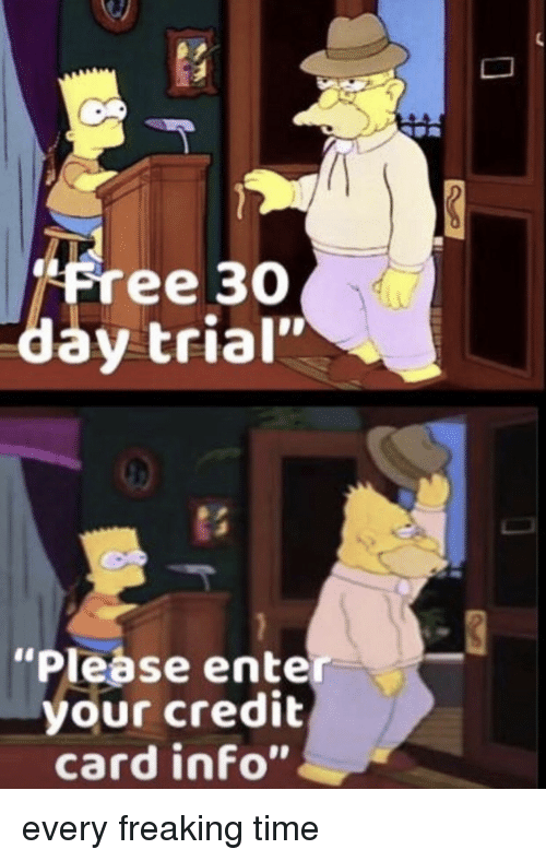 "Free, Time, and Credit Card: ""Free 3O  day trial""  ""Please enter  your credit  card info"" every freaking time"