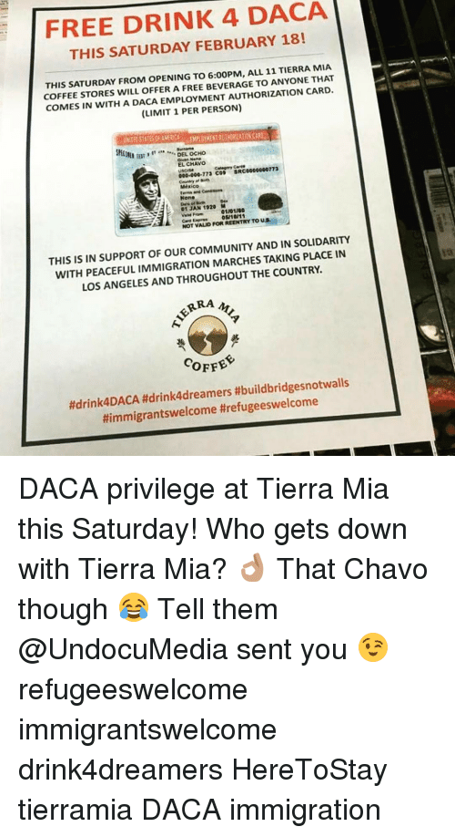 El Chavo: FREE DRINK 4 DACA  THIS SATURDAY FEBRUARY 18!  THIS SATURDAY FROM OPENING TO 6:00PM, ALL 11 TIERRA MIA  COFFEE STORES WILL OFFER A FREE BEVERAGE TO ANYONE THAT  COMES IN WITH A DACA EMPLOYMENT AUTHORIZATION CARD  (LIMIT 1 PERSON)  Skill  DEL OCHO  EL CHAVO  Category  SRC0000000773  000.000.173 COP  Mexico  None  01 JAN 1920 M  01101160  NOT VALID FORREENTRY TO US  THIS IS IN SUPPORT OF OUR COMMUNITY AND IN SOLIDARITY  WITH PEACEFUL IMMIGRATION MARCHES TAKING PLACE IN  LOS ANGELES AND THROUGHOUT THE COUNTRY.  ARRA  COFFEE  ftdrink4DACA #drink4dreamers #buildbridgesnotwalls  Himmigrantswelcome threfugeeswelcome DACA privilege at Tierra Mia this Saturday! Who gets down with Tierra Mia? 👌🏽 That Chavo though 😂 Tell them @UndocuMedia sent you 😉 refugeeswelcome immigrantswelcome drink4dreamers HereToStay tierramia DACA immigration
