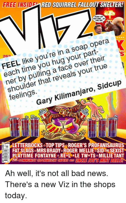 soap opera: FREE INSID  RED SQUIRREL FALLOUT SHELIER!  PLEASE BUY  THIS COML  26  like you're in a soap opera  hug their  each time over true  reveals your that shoulder Sidcup  Kilimanjaro  Gary LETTERBOCKSATOP TIPS IGE  PROFANISAURUS  FAT SLAGS MRSBRADY ROGER MELLIE SID THE SEXISTR  PLAYTIME FONTAYNE REKL *LE TW*TS MILLIE TANT Ah well, it's not all bad news. There's a new Viz in the shops today.