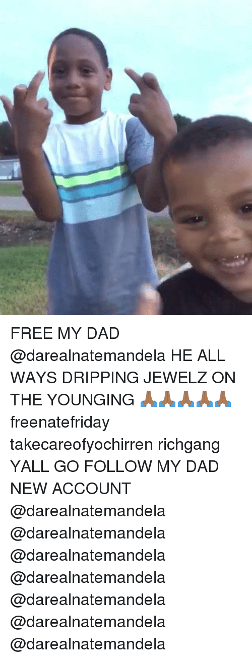 Dad, Memes, and Free: FREE MY DAD @darealnatemandela HE ALL WAYS DRIPPING JEWELZ ON THE YOUNGING 🙏🏾🙏🏾🙏🏾🙏🏾🙏🏾 freenatefriday takecareofyochirren richgang YALL GO FOLLOW MY DAD NEW ACCOUNT @darealnatemandela @darealnatemandela @darealnatemandela @darealnatemandela @darealnatemandela @darealnatemandela @darealnatemandela