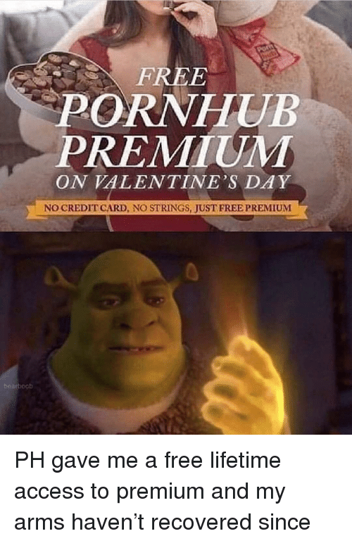 Funny, Pornhub, and Valentine's Day: FREE  PORNHUB  PREMIUM  ON VALENTINE'S DAY  NO CREDIT CARD, NO STRINGS, JUST FRED PREMIUNM PH gave me a free lifetime access to premium and my arms haven't recovered since