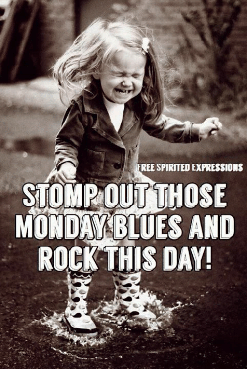 Blues: FREE SPIRITED EXPRESSIONS  STOMP OUT THOSE  MONDAY BLUES AND  ROCK THIS DAY!