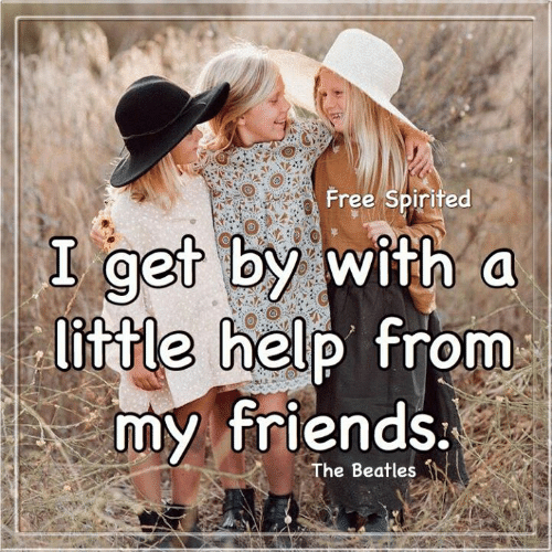 Friends, Memes, and The Beatles: Free Spirited  I get by with a  little help from  my friends.  The Beatles
