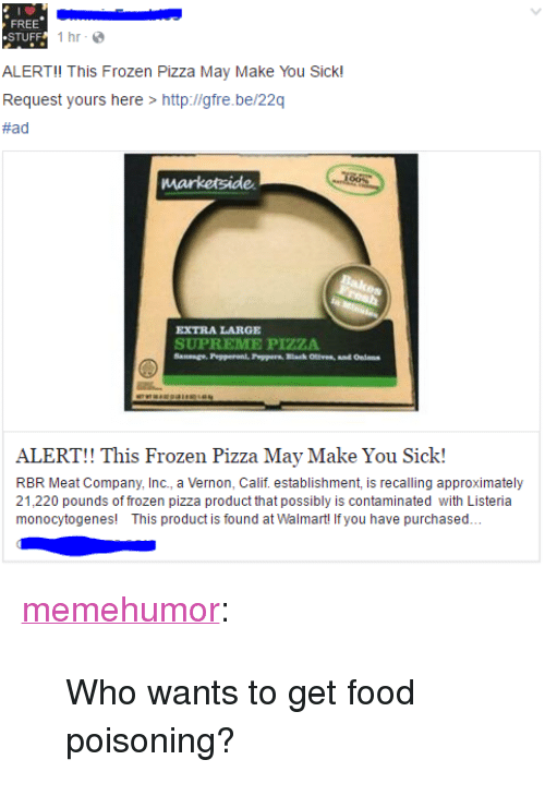 """Food, Frozen, and Pizza: FREE  .STUFF  1hr-  ALERT! This Frozen Pizza May Make You Sick!  Request yours here > http ligre be/22q  #ad  EXTRA LARGE  SUPREME PIZZA  ALERT!! This Frozen Pizza May Make You Sick!  RBR Meat Company, Inc., a Vernon, Calif. establishment, is recalling approximately  21,220 pounds of frozen pizza product that possibly is contaminated with Listeria  monocytogenes! This product is found at Walmart! If you have purchased.. <p><a href=""""http://memehumor.tumblr.com/post/158529667103/who-wants-to-get-food-poisoning"""" class=""""tumblr_blog"""">memehumor</a>:</p>  <blockquote><p>Who wants to get food poisoning?</p></blockquote>"""