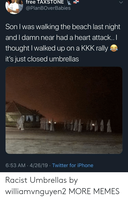 Dank, Iphone, and Kkk: free TAXSTONE  @PlanBOverBabies  Son I was walking the beach last night  and I damn near had a heart attack..I  thought Iwalked up on a KKK rally  it's just closed umbrellas  6:53 AM 4/26/19 Twitter for iPhone Racist Umbrellas by williamvnguyen2 MORE MEMES