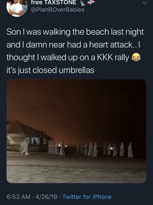 kkk: free TAXSTONE  @PlanBOverBabies  Son I was walking the beach last night  and I damn near had a heart attack..I  thought I walked up on a KKK rally  it's just closed umbrellas  6:53 AM 4/26/19 Twitter for iPhone