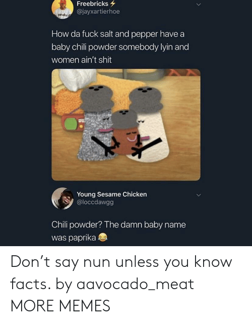 Lyin: Freebricks  @jayxartierhoe  How da fuck salt and pepper have a  baby chili powder somebody lyin and  women ain't shit  Young Sesame Chicken  @loccdawgg  Chili powder? The damn baby name  was paprika Don't say nun unless you know facts. by aavocado_meat MORE MEMES
