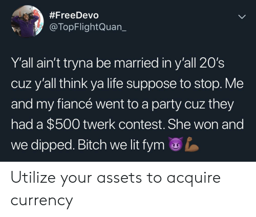 Bitch, Blackpeopletwitter, and Funny:  #FreeDevo  @TopFlightQuan_  Y'all ain't tryna be married in y'all 20's  cuz y'all think ya life suppose to stop. Me  and my fiancé went to a party cuz they  had a $500 twerk contest.She won and  we dipped. Bitch we lit fym Utilize your assets to acquire currency