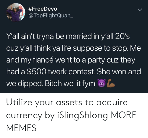 Bitch, Dank, and Life:  #FreeDevo  @TopFlightQuan_  Y'all ain't tryna be married in y'all 20's  cuz y'all think ya life suppose to stop. Me  and my fiancé went to a party cuz they  had a $500 twerk contest.She won and  we dipped. Bitch we lit fym Utilize your assets to acquire currency by iSlingShlong MORE MEMES