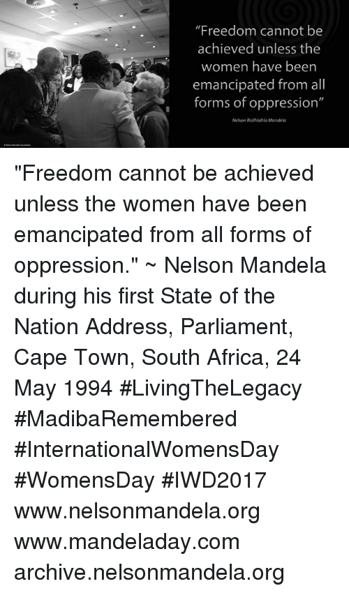 """Memes, Nelson Mandela, and South Africa: """"Freedom cannot be  achieved unless the  women have been  emancipated from all  forms of oppression""""  Nelson Rolihlahla Mandela """"Freedom cannot be achieved unless the women have been emancipated from all forms of oppression."""" ~ Nelson Mandela during his first State of the Nation Address, Parliament, Cape Town, South Africa, 24 May 1994 #LivingTheLegacy #MadibaRemembered #InternationalWomensDay #WomensDay #IWD2017   www.nelsonmandela.org www.mandeladay.com archive.nelsonmandela.org"""