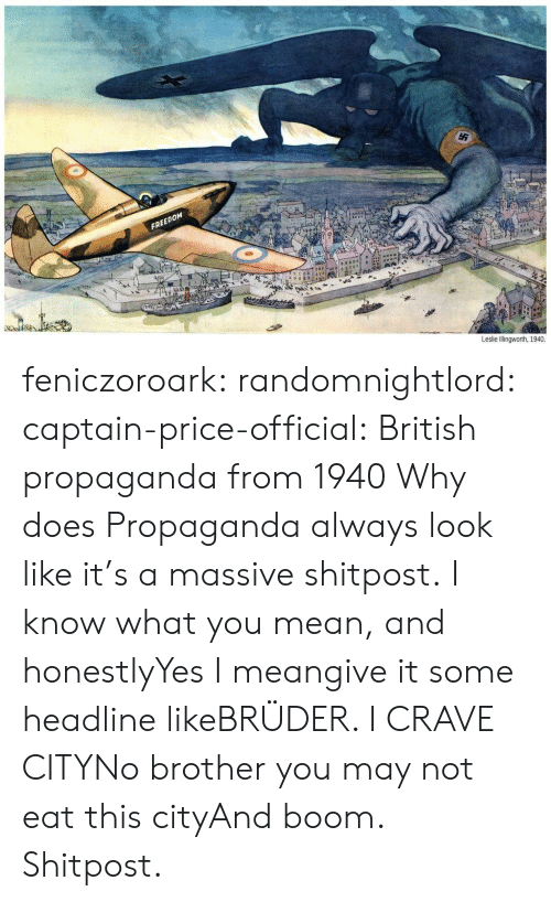 Shitpost: FREEDOM  Leslie Illingworth, 1940. feniczoroark:  randomnightlord:  captain-price-official:  British propaganda from 1940  Why does Propaganda always look like it's a massive shitpost.  I know what you mean, and honestlyYes  I meangive it some headline likeBRÜDER. I CRAVE CITYNo brother you may not eat this cityAnd boom. Shitpost.