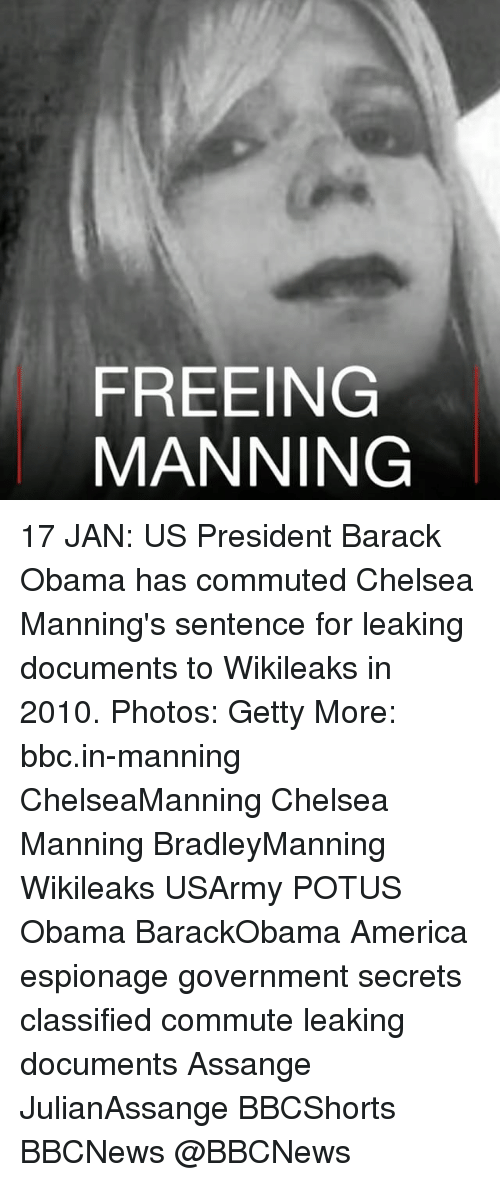 classifieds: FREEING  MANNING 17 JAN: US President Barack Obama has commuted Chelsea Manning's sentence for leaking documents to Wikileaks in 2010. Photos: Getty More: bbc.in-manning ChelseaManning Chelsea Manning BradleyManning Wikileaks USArmy POTUS Obama BarackObama America espionage government secrets classified commute leaking documents Assange JulianAssange BBCShorts BBCNews @BBCNews