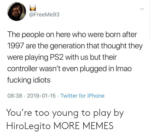 ps2: @FreeMe93  The people on here who were born after  1997 are the generation that thought they  were playing PS2 with us but their  controller wasn't even plugged in Imao  fucking idiots  08:38 2019-01-15 Twitter for iPhone You're too young to play by HiroLegito MORE MEMES