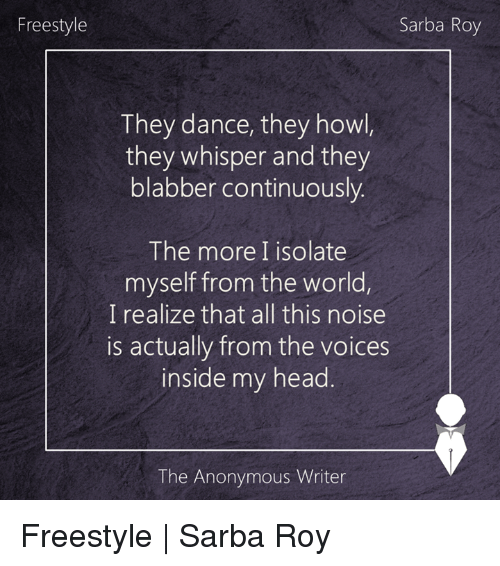 blabbers: Freestyle  Sarba Roy  They dance, they howl  they whisper and they  blabber continuously.  The more I isolate  myself from the world,  I realize that all this noise  is actually from the voices  inside my head  The Anonymous Writer Freestyle | Sarba Roy