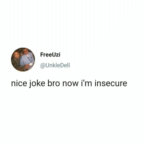 insecure: FreeUzi  @UnkleDell  nice joke bro now i'm insecure