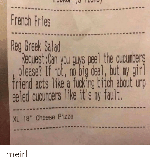 "Pizza, French, and Greek: French Fries  Reg Greek Salad  Request:lan you guys peel the cucumbers  please? If not, no big deal, but ny gir  ee led cucunbers Tike it's ry fault.  XL 18"" Cheese Pizza meirl"