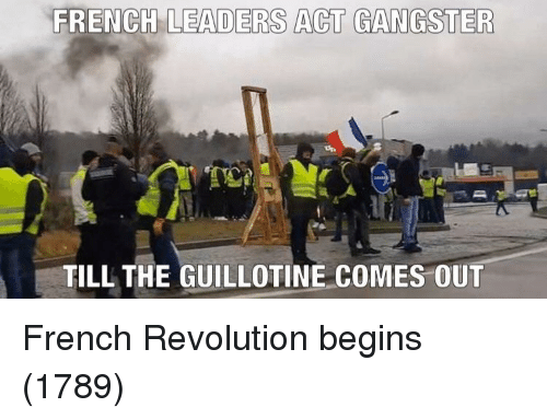 Revolution, French, and French Revolution: FRENCH LEADERS ACT GANGSTER  TILL THE GUILLOTINE COMES OUT French Revolution begins (1789)