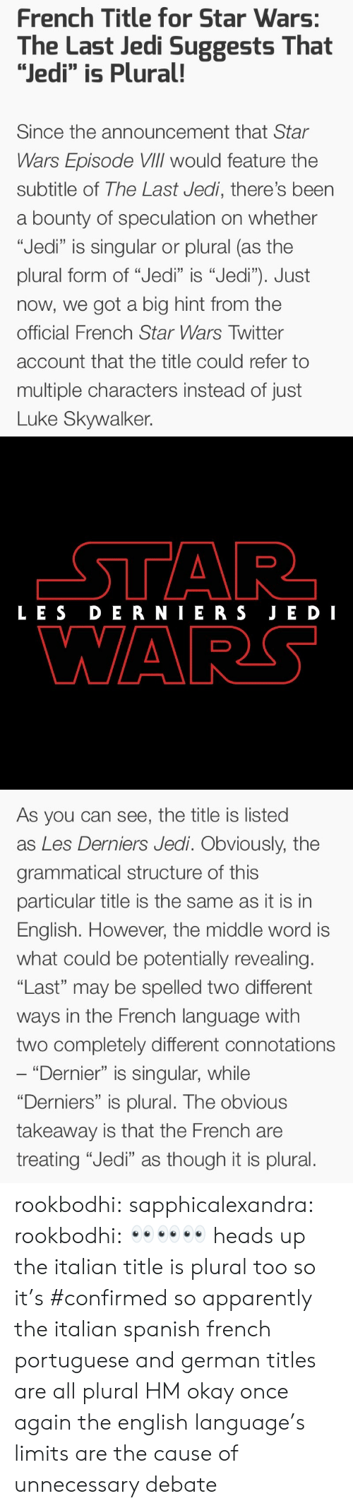 """grammatical: French Title for Star Wars:  The Last Jedi Suggests That  """"Jedi"""" is Plural!  Since the announcement that Star  Wars Episode VIlIl would feature the  subtitle of The Last Jedi, there's been  a bounty of speculation on whether  """"Jedi"""" is singular or plural (as the  plural form of """"Jedi"""" is """"Jedi""""). Just  now, we got a big hint from the  official French Star Wars Twitter  account that the title could refer to  multiple characters instead of just  Luke Skywalker.   LES DERNIERS JE DI  WARS   As you can see, the title is listed  as Les Derniers Jedi. Obviously, the  grammatical structure of this  particular title is the same as it is in  English. However, the middle word is  what could be potentially revealing.  """"Last"""" may be spelled two different  ways in the French language with  two completely different connotations  """"Dernier"""" is singular, while  """"Derniers"""" is plural. The obvious  takeaway is that the French are  treating """"Jedi"""" as though it is plural. rookbodhi:  sapphicalexandra:  rookbodhi: 👀👀👀 heads up the italian title is plural too so it's #confirmed  so apparently the italian spanish french portuguese and german titles are all plural HM okay once again the english language's limits are the cause of unnecessary debate"""