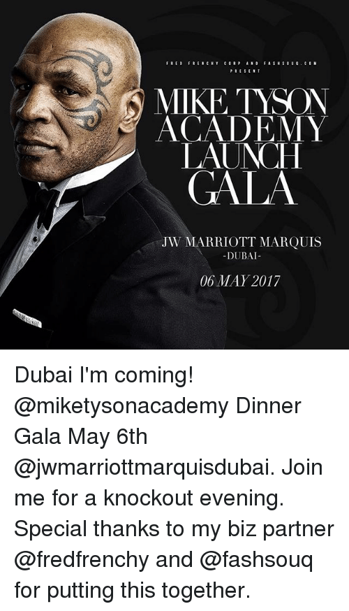 Marriott: FRENCH Y  PRESENT  N MIKE TYSON  ACADEMY  LAUNCH  GALA  JW MARRIOTT MARQUIS  DUBAI  06 MAY 2017 Dubai I'm coming! @miketysonacademy Dinner Gala May 6th @jwmarriottmarquisdubai. Join me for a knockout evening. Special thanks to my biz partner @fredfrenchy and @fashsouq for putting this together.