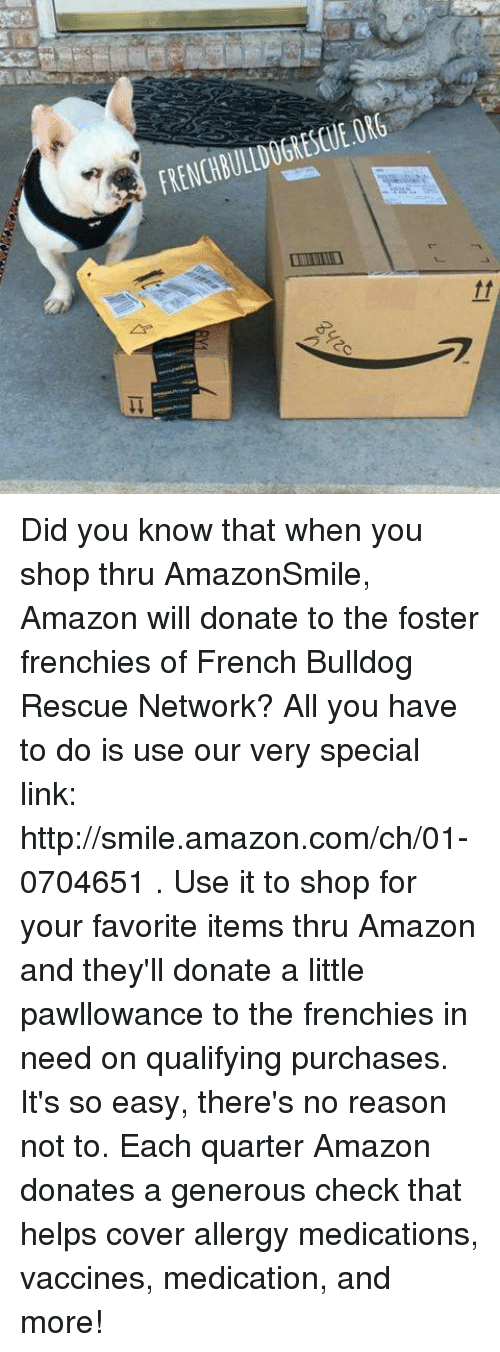 French Bulldogs: FRENCHBULLDOGRESCUE.ORG Did you know that when you shop thru AmazonSmile, Amazon will donate to the foster frenchies of French Bulldog Rescue Network? All you have to do is use our very special link: http://smile.amazon.com/ch/01-0704651 .   Use it to shop for your favorite items thru Amazon and they'll donate a little pawllowance to the frenchies in need on qualifying purchases. It's so easy, there's no reason not to.  Each quarter Amazon donates a generous check that helps cover allergy medications, vaccines, medication, and more!