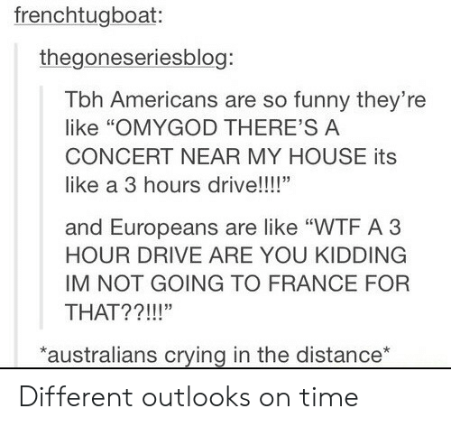 "Crying, Funny, and My House: frenchtugboat:  thegoneseriesblog:  Tbh Americans are so funny they're  like ""OMYGOD THERE'S A  CONCERT NEAR MY HOUSE its  like a 3 hours drive!!!!""  and Europeans are like ""WTF A 3  HOUR DRIVE ARE YOU KIDDING  IM NOT GOING TO FRANCE FOFR  THAT??!!!""  australians crying in the distance* Different outlooks on time"