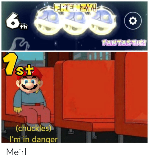 MeIRL, Fantastic, and Chuckles: FRENZY!  6  th  FANTASTIC!  7.st  (chuckles)  I'm in danger Meirl