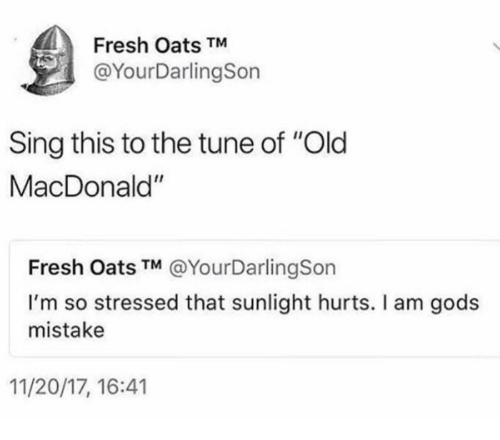"Fresh, Old, and Tune: Fresh Oats TM  @YourDarlingSon  Sing this to the tune of ""Old  MacDonald""  Fresh Oats TM @YourDarlingSon  I'm so stressed that sunlight hurts. I am gods  mistake  11/20/17, 16:41"