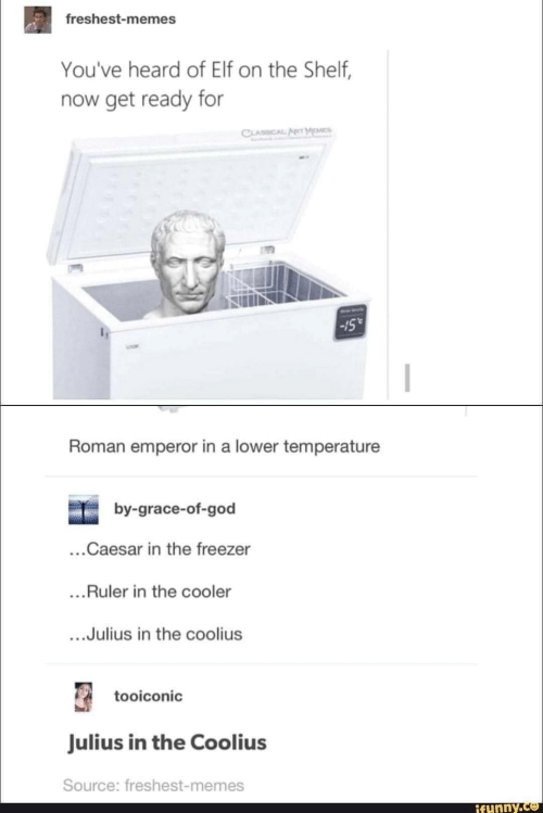 Elf, Elf on the Shelf, and God: freshest-memes  You've heard of Elf on the Shelf,  now get ready for  CLASSICAL  Roman emperor in a lower temperature  by-grace-of-god  ...Caesar in the freezer  ...Ruler in the cooler  ...Julius in the coolius  tooiconic  Julius in the Coolius  Source: freshest-memes  ifunny.c