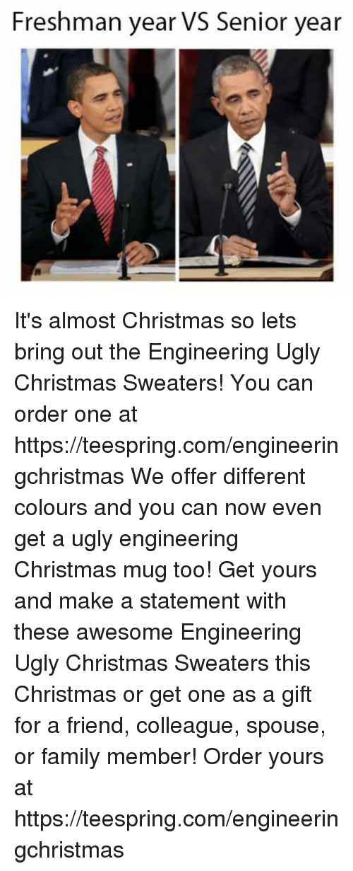 Freshman Year Vs Senior Year: Freshman year vs Senior year It's almost Christmas so lets bring out the Engineering Ugly Christmas Sweaters! You can order one at https://teespring.com/engineeringchristmas We offer different colours and you can now even get a ugly engineering Christmas mug too! Get yours and make a statement with these awesome Engineering Ugly Christmas Sweaters this Christmas or get one as a gift for a friend, colleague, spouse, or family member! Order yours at https://teespring.com/engineeringchristmas