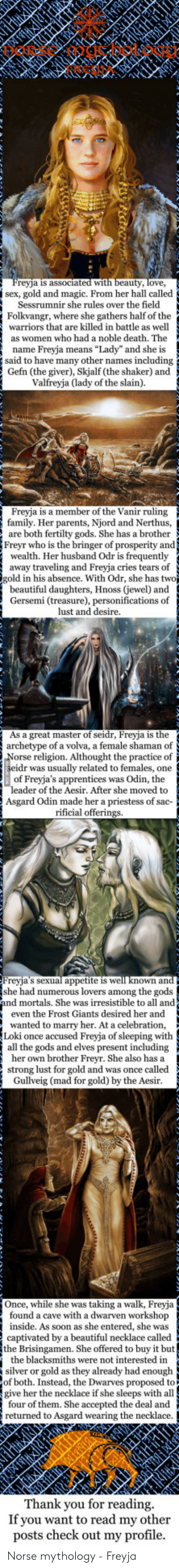 """Odr: Freyja is associated  uty, love,  with  jsex, gold and magic. From her hall called  Sessrumnir she rules over the field  Folkvangr, where she gathers half of the  warriors that are killed in battle as well  as women who had a noble death. The  name Freyja means """"Lady"""" and she is  said to have many other names including  Gefn (the giver), Skjalf (the shaker) and  Valfreyja (lady of the slain)  Freyja is a member of the Vanir ruling  family. Her parents, Njord and Nerthus,  are both fertilty gods. She has a brother  Freyr who is the bringer of prosperity and  wealth. Her husband Odr is frequently  away traveling and Freyja cries tears of  gold in his absence. With Odr, she has two  beautiful daughters, Hnoss (jewel) and  Gersemi (treasure), personifications of  lust and desire  As a great master of seidr, Freyja is the  archetype of a volva, a female shaman of  orse religion. Althought the practice of  r was usually related to females, one  of Freyja's apprentices was Odin, the  r of the Aesir. After she moved to  Asgard Odin made her a priestess of sac-  rificial offerings.  lappetite is  reyja's  she had numerous lovers among the gods  nd mortals. She was irresistible to all and  even the Frost Giants desired her and  wanted to marry her. At a celebration,  Loki once accused Freyja of sleeping with  all the gods and elves present including  her own brother Freyr. She also has a  strong lust for gold and was once called  wn and  Gullveig (mad for gold) by the Aesir  Once, while she was taking a walk, Freyja  found a cave with a dwarven workshop  inside. As soon as she entered, she was  captivated by a beautiful necklace called  the Brisingamen. She offered to buy it but  the blacksmiths were not interested in  silver or gold as they already had enough  of both. Instead, the Dwarves proposed to  give her the necklace if she sleeps with all  four of them. She accepted the deal and  returned to Asgard wearing the necklace.  Thank you for reading.  If you want to re"""