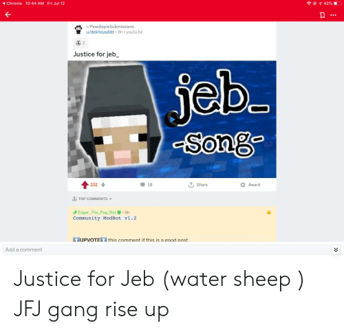 Chrome, Community, and Gang: Fri Jul 12  Chrome 10:44 AM  e 42%  r/PewdiepieSubmissions  u/deliriousddd 8h youtu.be  S 2  Justice for jeb_  jeb  Song  T, Share  232  18  Award  T TOP COMMENTS  Edgar_The_Pug_Bot  Community ModBot v1.2  8h  UPVOTEthis comment if this is a good post  Add a comment Justice for Jeb (water sheep ) JFJ gang rise up