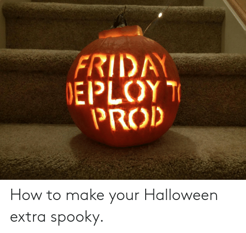 Spooky: FRIDA  EPLOY  PROD How to make your Halloween extra spooky.